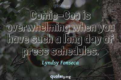 Photo Quote of Comic-Con is overwhelming when you have such a long day of press schedules.