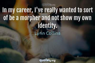 Photo Quote of In my career, I've really wanted to sort of be a morpher and not show my own identity.