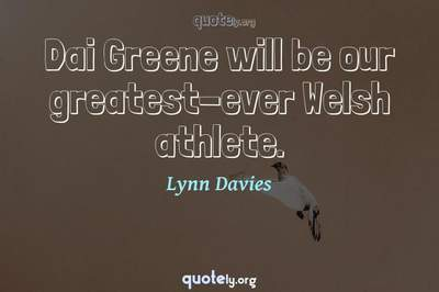 Photo Quote of Dai Greene will be our greatest-ever Welsh athlete.