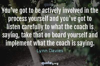 Photo Quote of You've got to be actively involved in the process yourself and you've got to listen carefully to what the coach is saying, take that on board yourself and implement what the coach is saying.