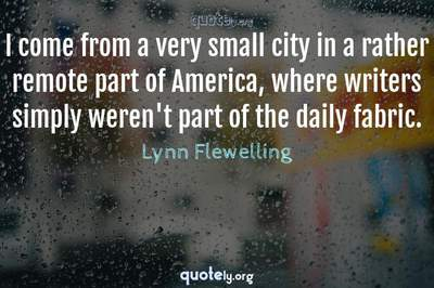 Photo Quote of I come from a very small city in a rather remote part of America, where writers simply weren't part of the daily fabric.
