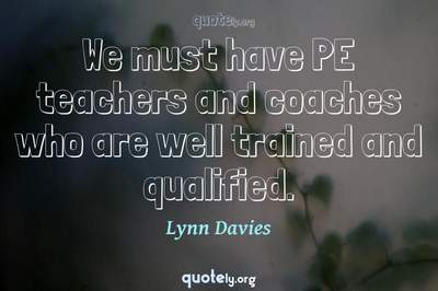 Photo Quote of We must have PE teachers and coaches who are well trained and qualified.
