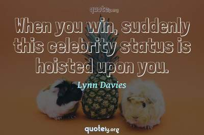 Photo Quote of When you win, suddenly this celebrity status is hoisted upon you.