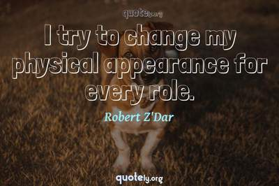 Photo Quote of I try to change my physical appearance for every role.
