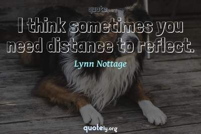Photo Quote of I think sometimes you need distance to reflect.