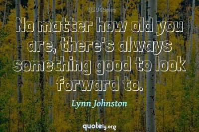 Photo Quote of No matter how old you are, there's always something good to look forward to.