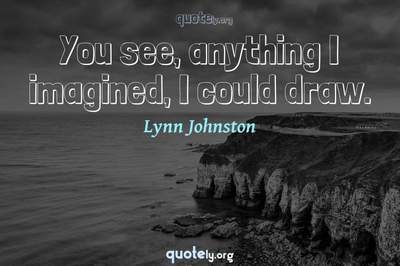 Photo Quote of You see, anything I imagined, I could draw.