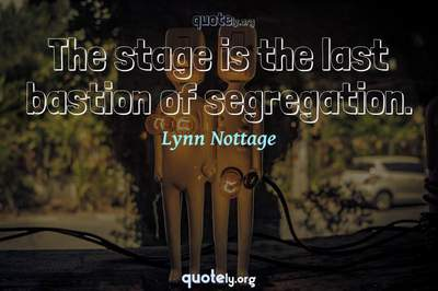 Photo Quote of The stage is the last bastion of segregation.