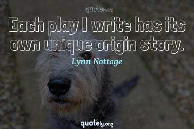 Photo Quote of Each play I write has its own unique origin story.