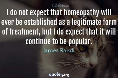 Photo Quote of I do not expect that homeopathy will ever be established as a legitimate form of treatment, but I do expect that it will continue to be popular.