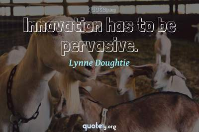 Photo Quote of Innovation has to be pervasive.