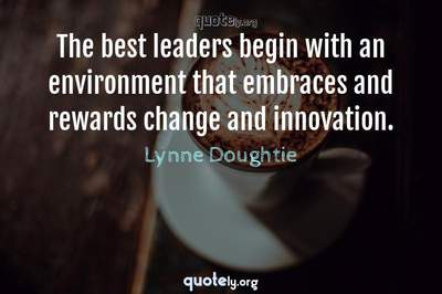 Photo Quote of The best leaders begin with an environment that embraces and rewards change and innovation.