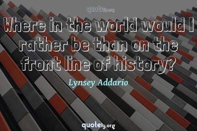 Photo Quote of Where in the world would I rather be than on the front line of history?