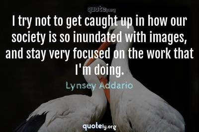 Photo Quote of I try not to get caught up in how our society is so inundated with images, and stay very focused on the work that I'm doing.