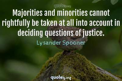 Photo Quote of Majorities and minorities cannot rightfully be taken at all into account in deciding questions of justice.