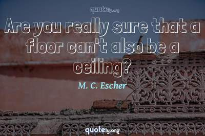 Photo Quote of Are you really sure that a floor can't also be a ceiling?