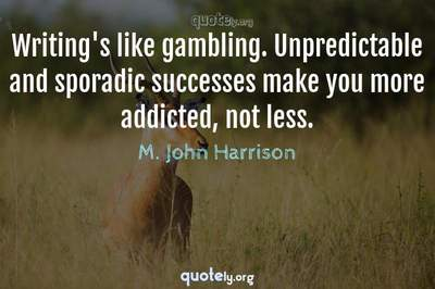 Photo Quote of Writing's like gambling. Unpredictable and sporadic successes make you more addicted, not less.