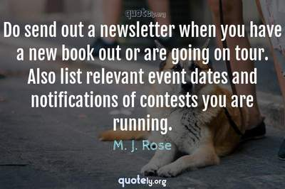 Photo Quote of Do send out a newsletter when you have a new book out or are going on tour. Also list relevant event dates and notifications of contests you are running.