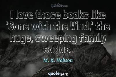 Photo Quote of I love those books like 'Gone with the Wind,' the huge, sweeping family sagas.