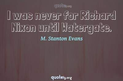 Photo Quote of I was never for Richard Nixon until Watergate.