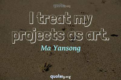 Photo Quote of I treat my projects as art.