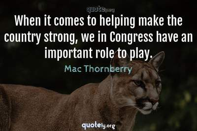 Photo Quote of When it comes to helping make the country strong, we in Congress have an important role to play.
