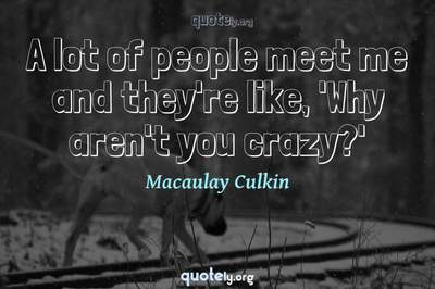 Photo Quote of A lot of people meet me and they're like, 'Why aren't you crazy?'
