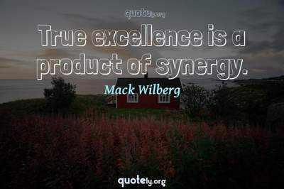 Photo Quote of True excellence is a product of synergy.