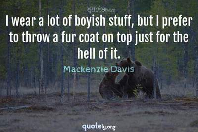 Photo Quote of I wear a lot of boyish stuff, but I prefer to throw a fur coat on top just for the hell of it.