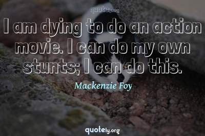 Photo Quote of I am dying to do an action movie. I can do my own stunts; I can do this.