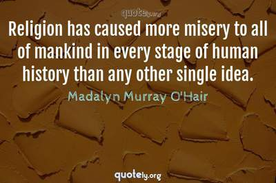 Photo Quote of Religion has caused more misery to all of mankind in every stage of human history than any other single idea.