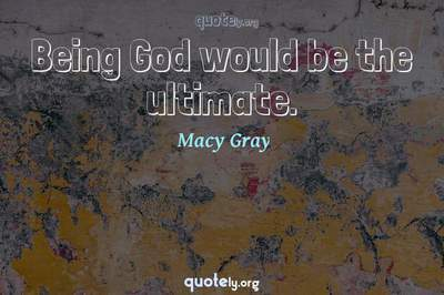 Photo Quote of Being God would be the ultimate.