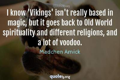 Photo Quote of I know 'Vikings' isn't really based in magic, but it goes back to Old World spirituality and different religions, and a lot of voodoo.