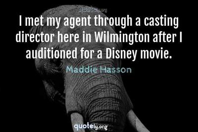 Photo Quote of I met my agent through a casting director here in Wilmington after I auditioned for a Disney movie.