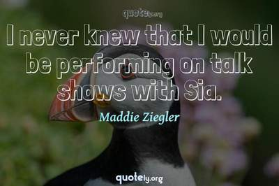 Photo Quote of I never knew that I would be performing on talk shows with Sia.