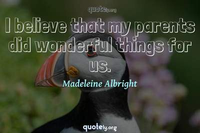 Photo Quote of I believe that my parents did wonderful things for us.