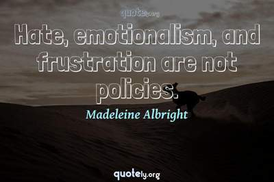 Photo Quote of Hate, emotionalism, and frustration are not policies.