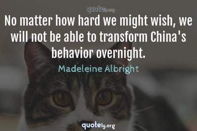 Photo Quote of No matter how hard we might wish, we will not be able to transform China's behavior overnight.