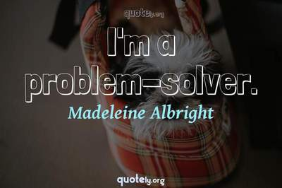 Photo Quote of I'm a problem-solver.