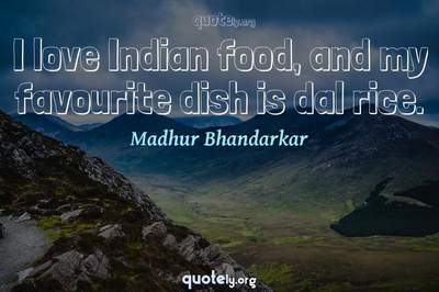 Photo Quote of I love Indian food, and my favourite dish is dal rice.
