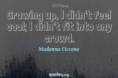 Photo Quote of Growing up, I didn't feel cool; I didn't fit into any crowd.