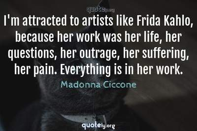 Photo Quote of I'm attracted to artists like Frida Kahlo, because her work was her life, her questions, her outrage, her suffering, her pain. Everything is in her work.