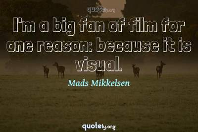 Photo Quote of I'm a big fan of film for one reason: because it is visual.
