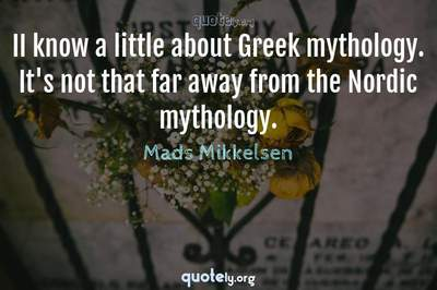 Photo Quote of II know a little about Greek mythology. It's not that far away from the Nordic mythology.