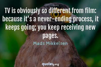Photo Quote of TV is obviously so different from film: because it's a never-ending process, it keeps going; you keep receiving new pages.