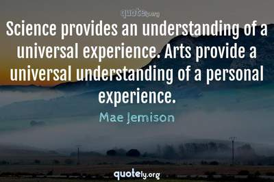 Photo Quote of Science provides an understanding of a universal experience. Arts provide a universal understanding of a personal experience.