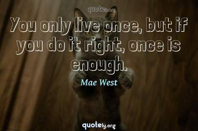 Photo Quote of You only live once, but if you do it right, once is enough.