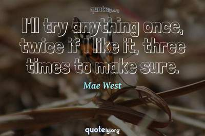 Photo Quote of I'll try anything once, twice if I like it, three times to make sure.