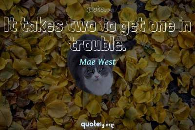 Photo Quote of It takes two to get one in trouble.
