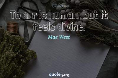 Photo Quote of To err is human, but it feels divine.